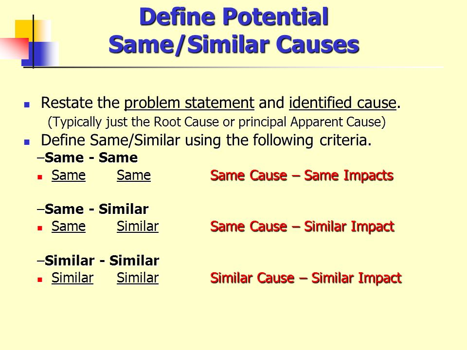 Define Potential Same/Similar Causes Restate the problem statement and identified cause. Restate the problem statement and identified cause. (Typicall