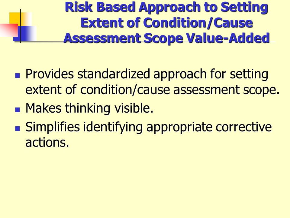 Risk Based Approach to Setting Extent of Condition/Cause Assessment Scope Value-Added Provides standardized approach for setting extent of condition/c