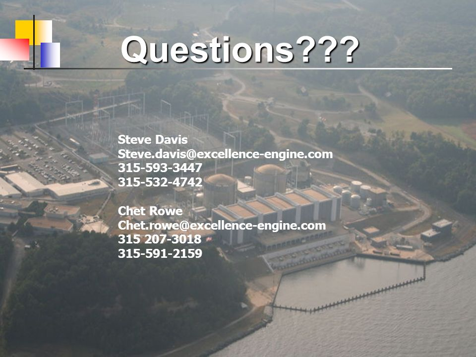 Questions??? Steve Davis Steve.davis@excellence-engine.com 315-593-3447 315-532-4742 Chet Rowe Chet.rowe@excellence-engine.com 315 207-3018 315-591-21