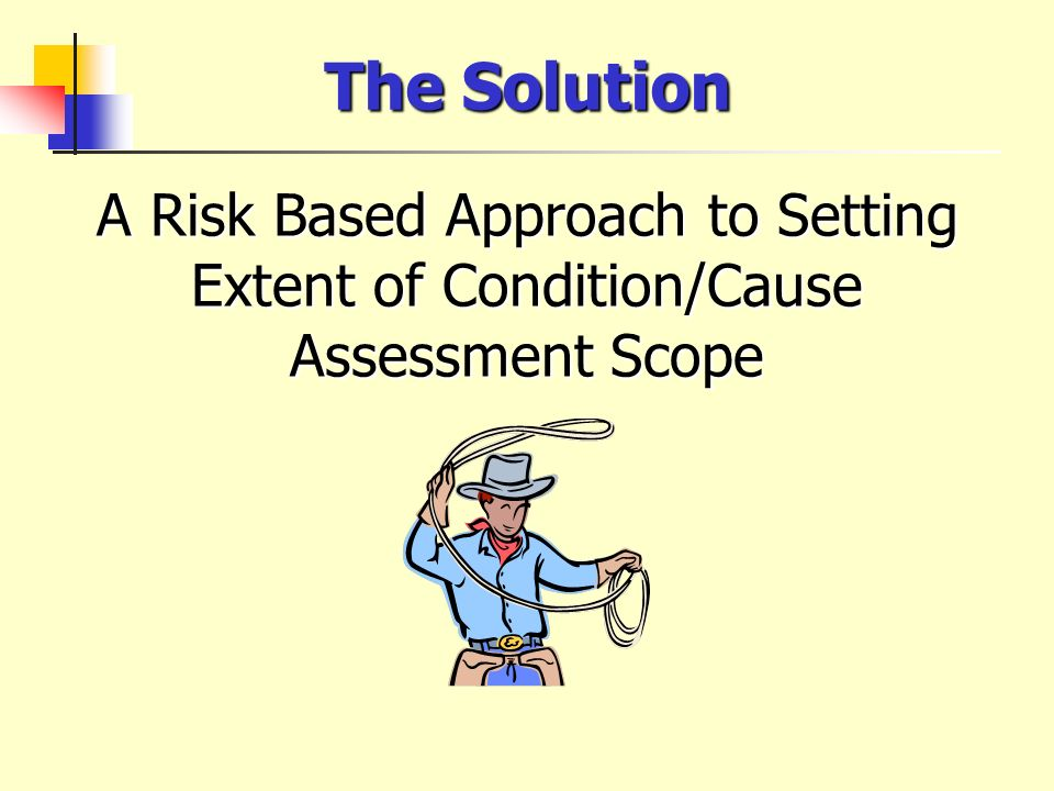 A Risk Based Approach to Setting Extent of Condition/Cause Assessment Scope The Solution