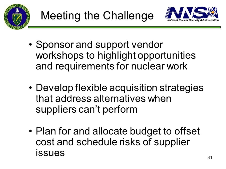 31 Meeting the Challenge Sponsor and support vendor workshops to highlight opportunities and requirements for nuclear work Develop flexible acquisitio