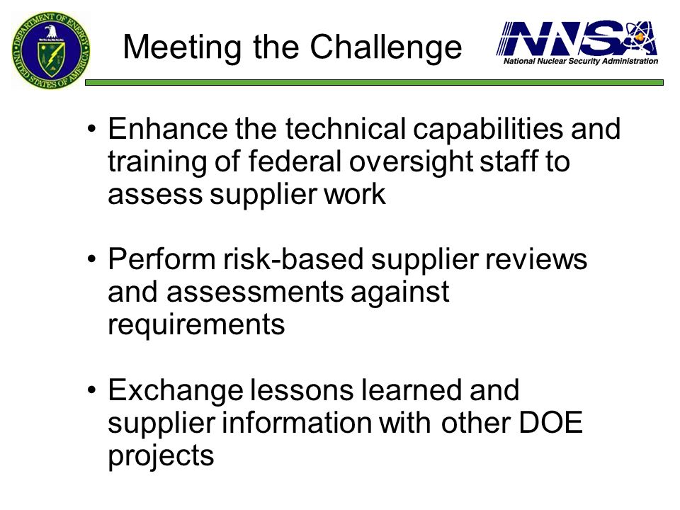 Meeting the Challenge Enhance the technical capabilities and training of federal oversight staff to assess supplier work Perform risk-based supplier r