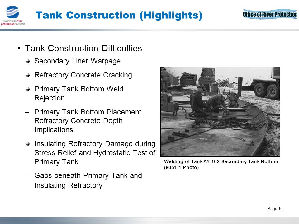 Tank Operations Contract 16 Page 16 Tank Construction (Highlights) Tank Construction Difficulties Welding of Tank AY-102 Secondary Tank Bottom (8051-1-Photo) Secondary Liner Warpage Refractory Concrete Cracking Primary Tank Bottom Weld Rejection –Primary Tank Bottom Placement Refractory Concrete Depth Implications Insulating Refractory Damage during Stress Relief and Hydrostatic Test of Primary Tank –Gaps beneath Primary Tank and Insulating Refractory