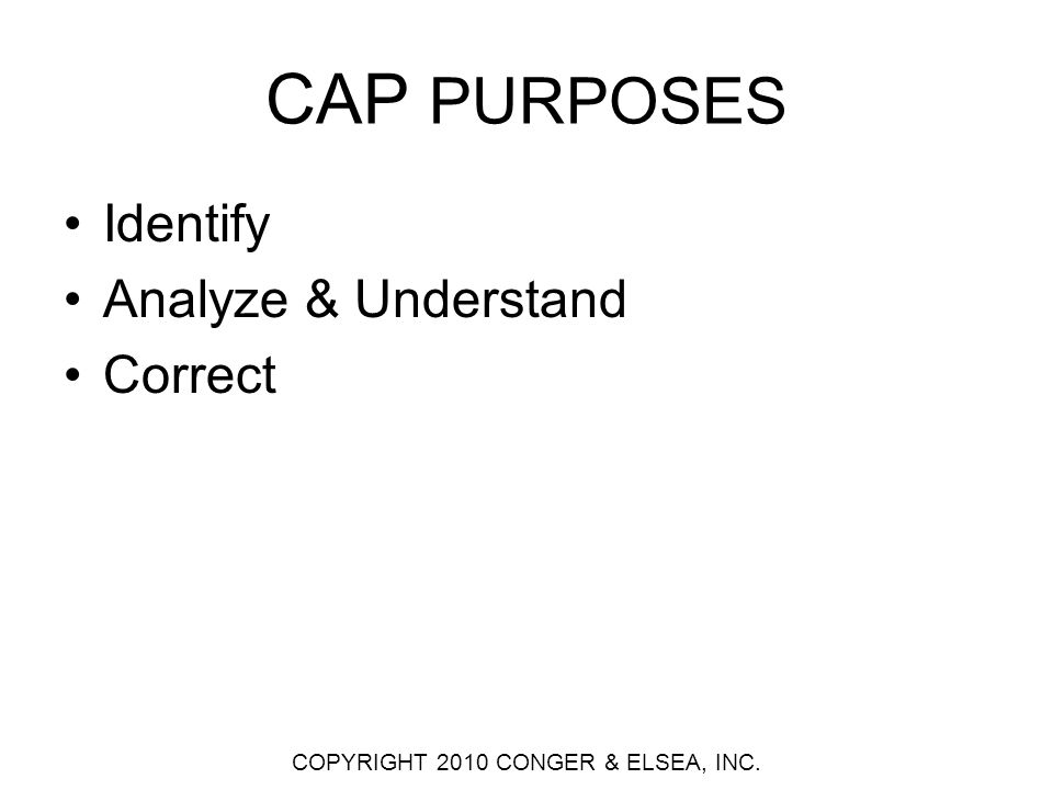 ADDITIONS TO CAPs CAP STANDARDS CAP PURPOSES IdentifyAnalyze & UnderstandCorrect Thoroughness TrendingS Analytical Methods, O&P, Extent of Condition, Extent of Cause Corrective Action Effectiveness Reviews Fairness *ECP, Allegations Human Performance, Safety Culture, OE Benchmarking Efficiency Computerized Applications AssessmentsExtensions *Not traditionally a part of CAP organizations but provide useful input to problem identification.