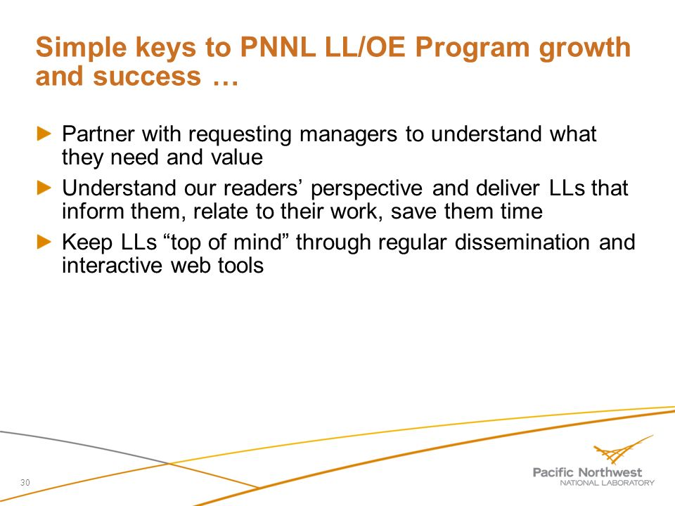 Simple keys to PNNL LL/OE Program growth and success … Partner with requesting managers to understand what they need and value Understand our readers perspective and deliver LLs that inform them, relate to their work, save them time Keep LLs top of mind through regular dissemination and interactive web tools 30
