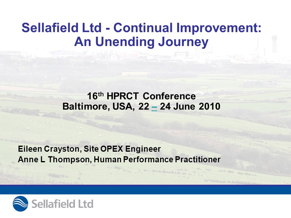 Sellafield Ltd - Continual Improvement: An Unending Journey 16 th HPRCT Conference Baltimore, USA, 22 – 24 June 2010– Eileen Crayston, Site OPEX Engineer Anne L Thompson, Human Performance Practitioner
