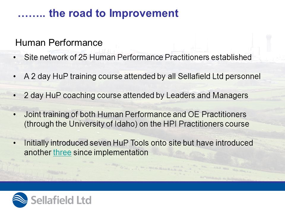 …….. the road to Improvement Site network of 25 Human Performance Practitioners established A 2 day HuP training course attended by all Sellafield Ltd