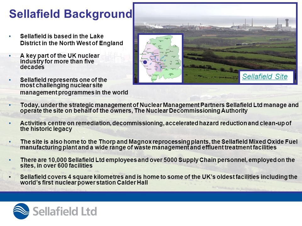 Sellafield Background Sellafield is based in the Lake District in the North West of England A key part of the UK nuclear industry for more than five decades Sellafield represents one of the most challenging nuclear site management programmes in the world Today, under the strategic management of Nuclear Management Partners Sellafield Ltd manage and operate the site on behalf of the owners, The Nuclear Decommissioning Authority Activities centre on remediation, decommissioning, accelerated hazard reduction and clean-up of the historic legacy The site is also home to the Thorp and Magnox reprocessing plants, the Sellafield Mixed Oxide Fuel manufacturing plant and a wide range of waste management and effluent treatment facilities There are 10,000 Sellafield Ltd employees and over 5000 Supply Chain personnel, employed on the sites, in over 600 facilities Sellafield covers 4 square kilometres and is home to some of the UKs oldest facilities including the worlds first nuclear power station Calder Hall Sellafield Site