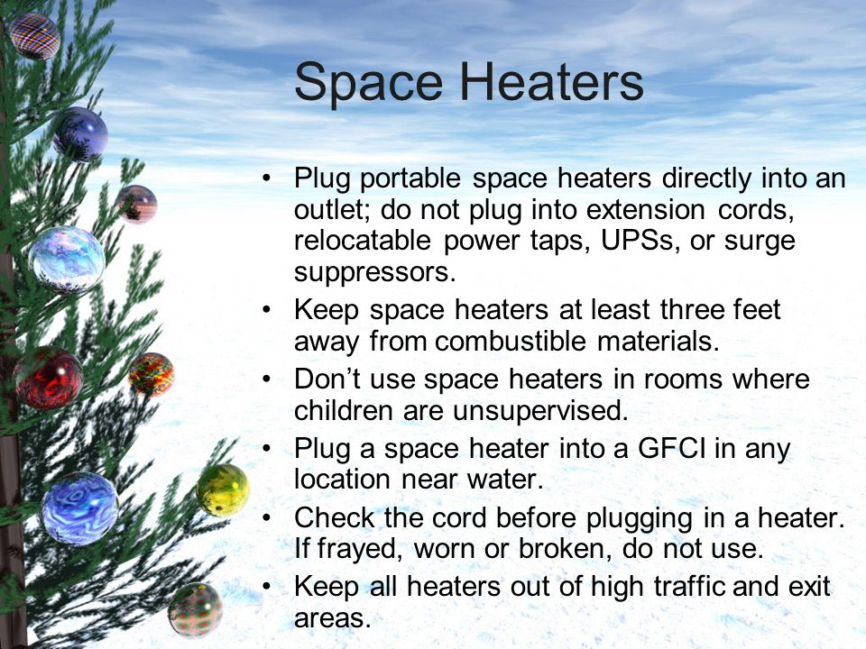 Space Heaters Plug portable space heaters directly into an outlet; do not plug into extension cords, relocatable power taps, UPSs, or surge suppressors.
