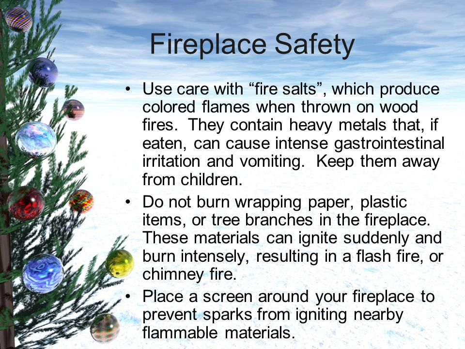 Fireplace Safety Use care with fire salts, which produce colored flames when thrown on wood fires.