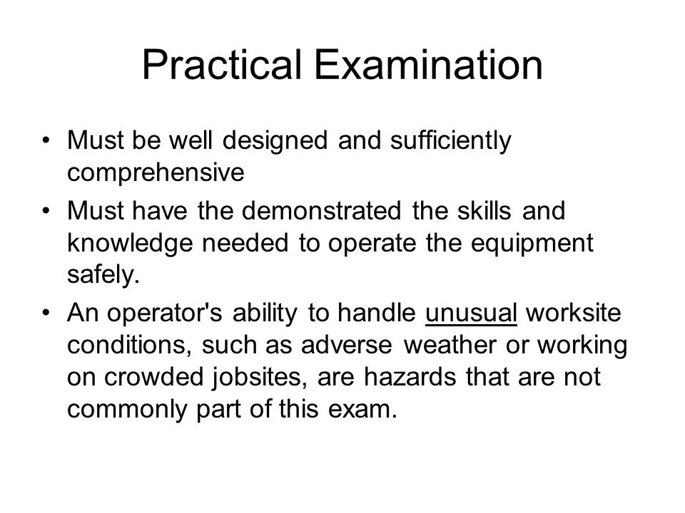 Practical Examination Must be well designed and sufficiently comprehensive Must have the demonstrated the skills and knowledge needed to operate the e