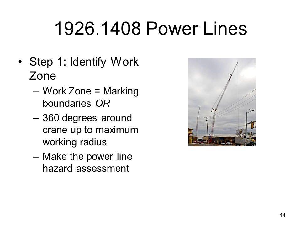 14 1926.1408 Power Lines Step 1: Identify Work Zone –Work Zone = Marking boundaries OR –360 degrees around crane up to maximum working radius –Make th