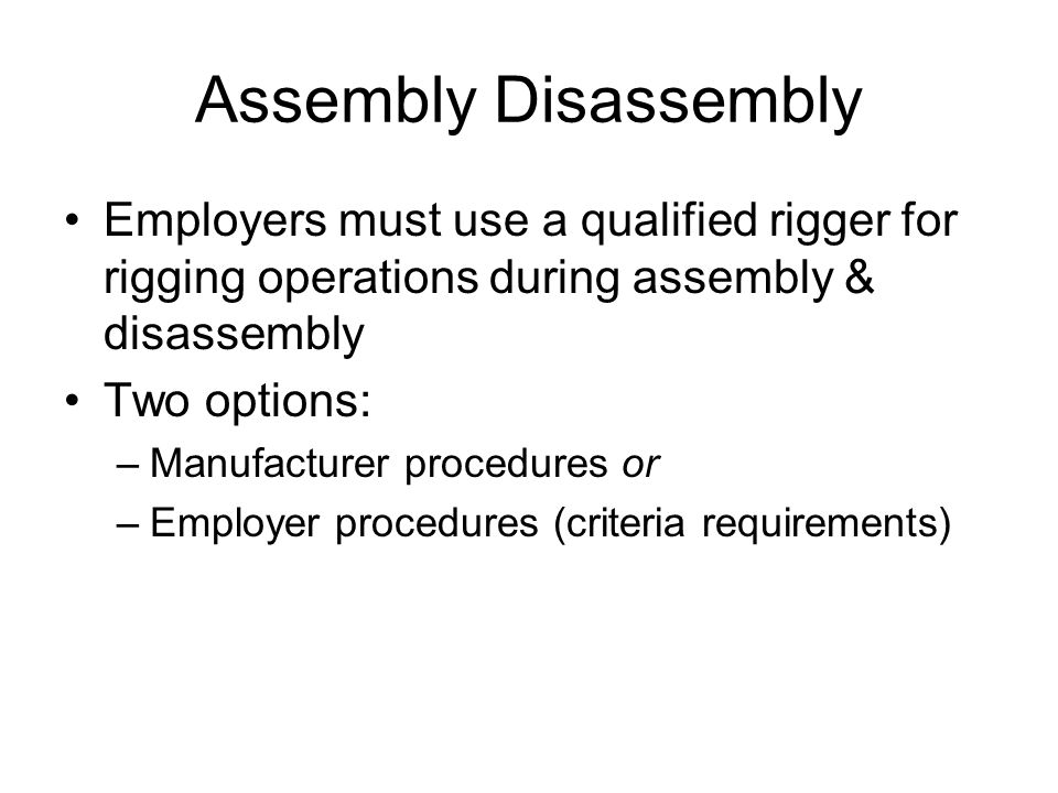 Assembly Disassembly Employers must use a qualified rigger for rigging operations during assembly & disassembly Two options: –Manufacturer procedures