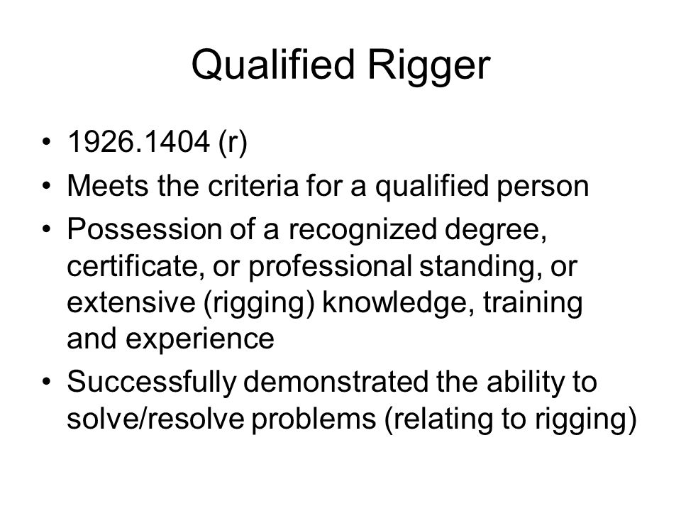 Qualified Rigger 1926.1404 (r) Meets the criteria for a qualified person Possession of a recognized degree, certificate, or professional standing, or