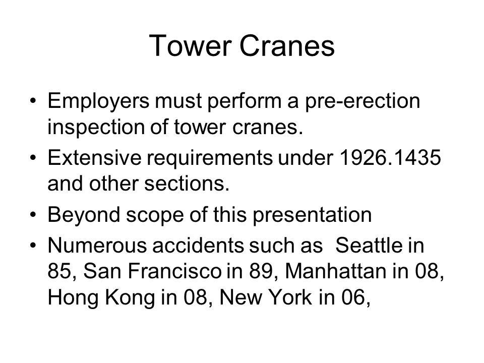 Tower Cranes Employers must perform a pre-erection inspection of tower cranes. Extensive requirements under 1926.1435 and other sections. Beyond scope