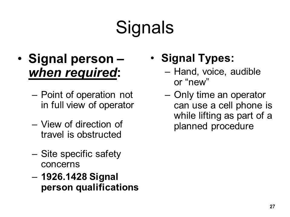 27 Signals Signal person – when required: –Point of operation not in full view of operator –View of direction of travel is obstructed –Site specific s