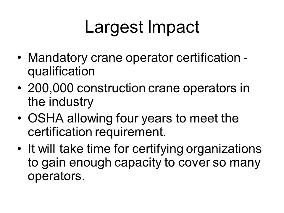Largest Impact Mandatory crane operator certification - qualification 200,000 construction crane operators in the industry OSHA allowing four years to