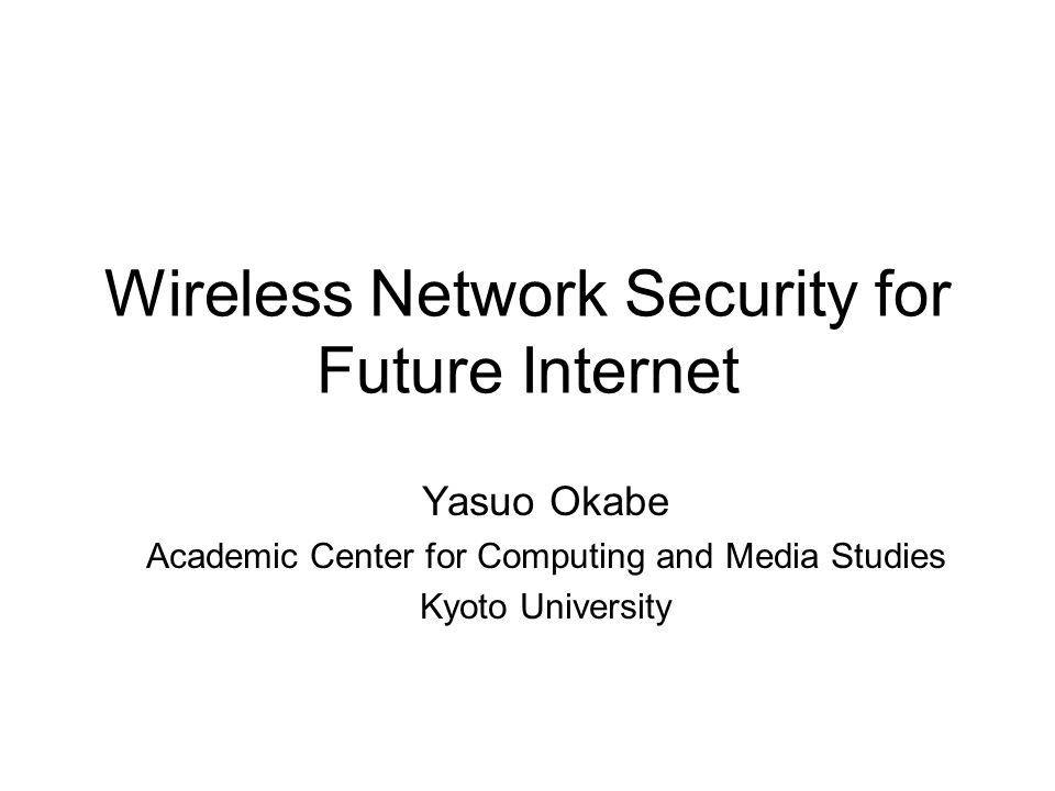 Wireless Network Security for Future Internet Yasuo Okabe Academic Center for Computing and Media Studies Kyoto University