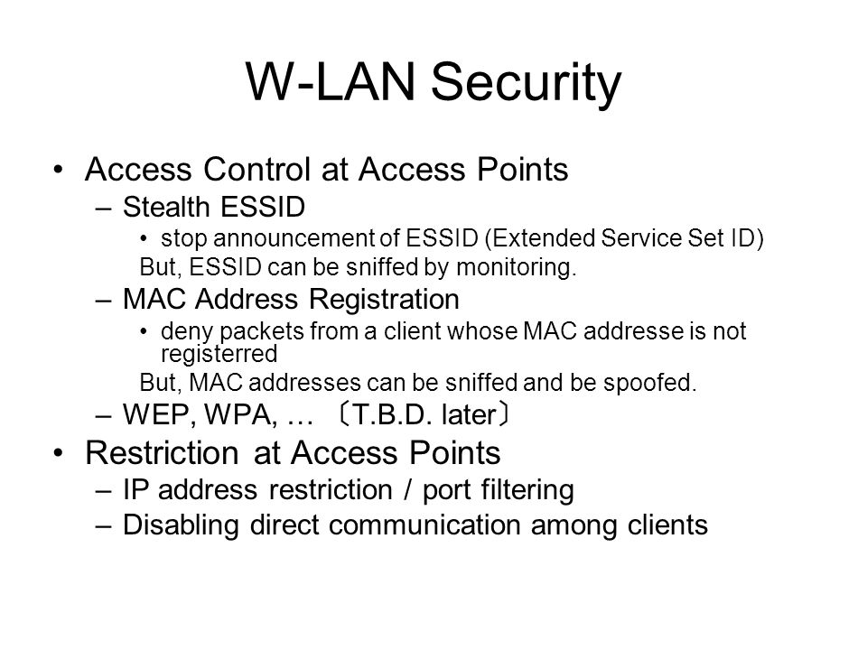 W-LAN Security Access Control at Access Points –Stealth ESSID stop announcement of ESSID (Extended Service Set ID) But, ESSID can be sniffed by monito