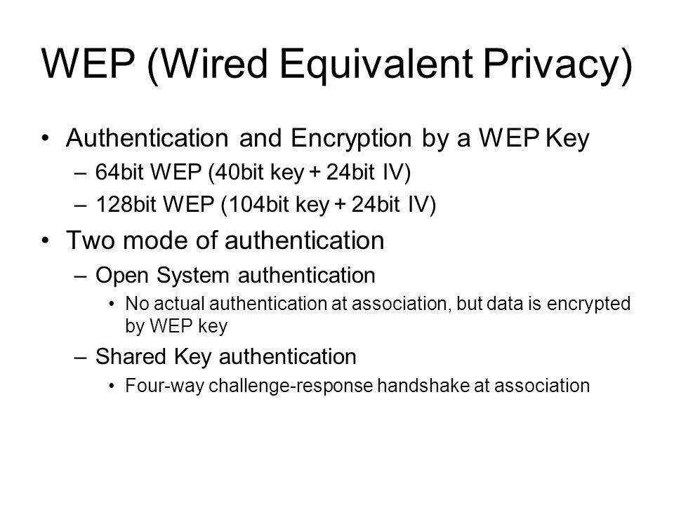 WEP (Wired Equivalent Privacy) Authentication and Encryption by a WEP Key –64bit WEP (40bit key 24bit IV) –128bit WEP (104bit key 24bit IV) Two mode o