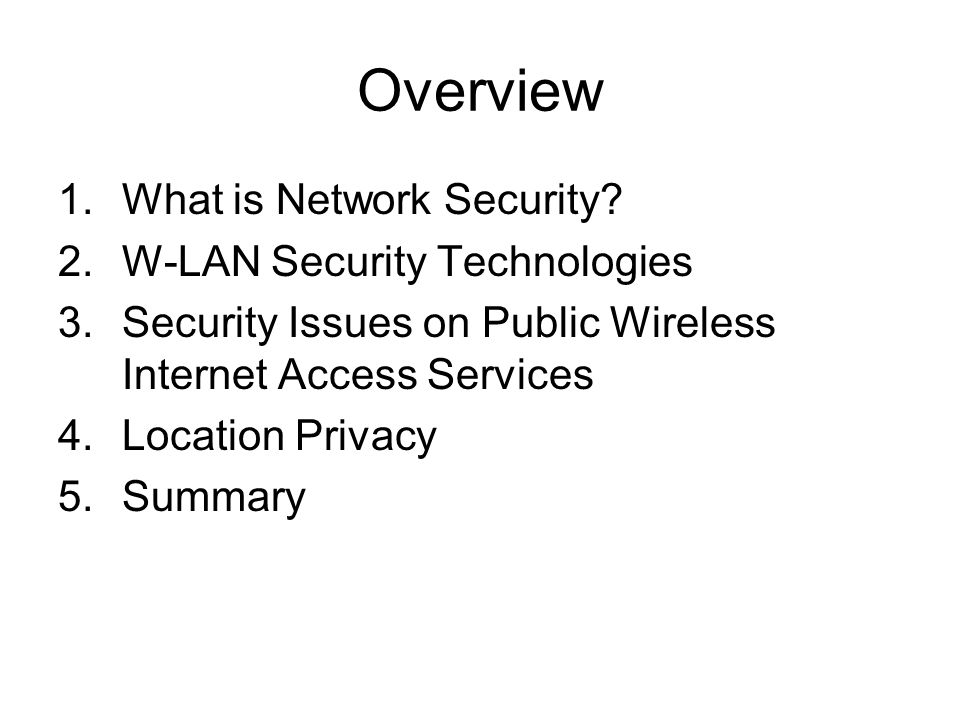 Overview 1.What is Network Security? 2.W-LAN Security Technologies 3.Security Issues on Public Wireless Internet Access Services 4.Location Privacy 5.