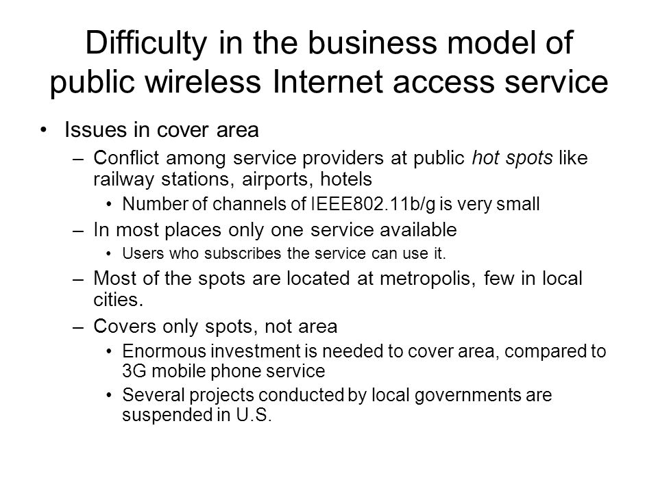 Difficulty in the business model of public wireless Internet access service Issues in cover area –Conflict among service providers at public hot spots