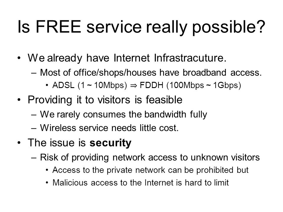 Is FREE service really possible? We already have Internet Infrastracuture. –Most of office/shops/houses have broadband access. ADSL (1 10Mbps) FDDH (1