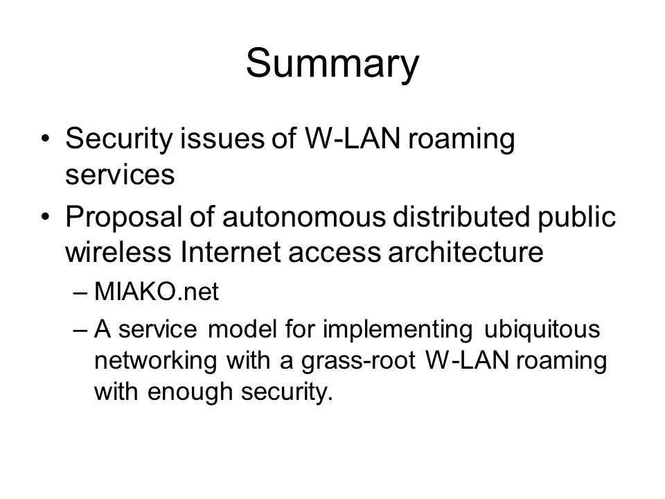 Summary Security issues of W-LAN roaming services Proposal of autonomous distributed public wireless Internet access architecture –MIAKO.net –A servic