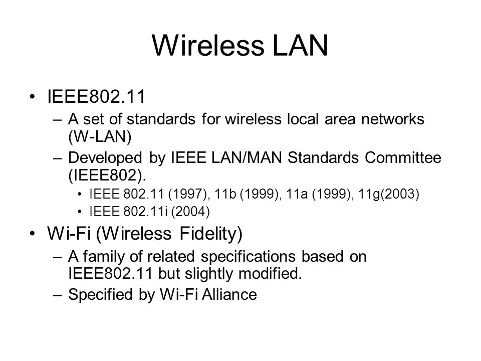 Wireless LAN IEEE802.11 –A set of standards for wireless local area networks (W-LAN) –Developed by IEEE LAN/MAN Standards Committee (IEEE802). IEEE 80