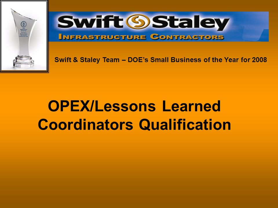 OPEX/Lessons Learned Coordinators Qualification Swift & Staley Team – DOEs Small Business of the Year for 2008