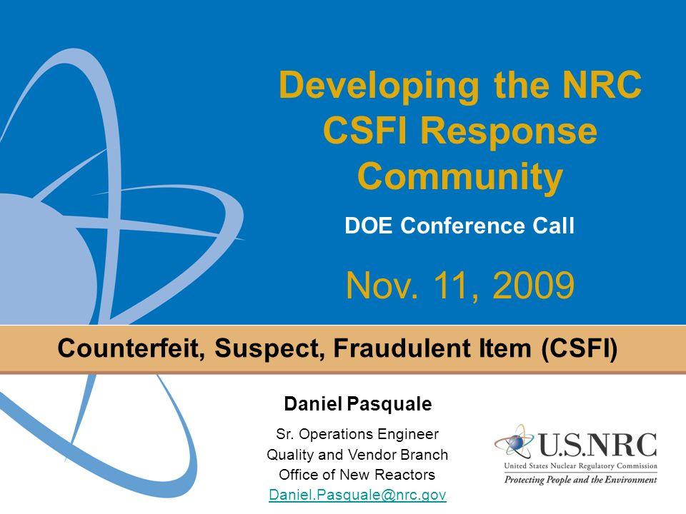 1 Counterfeit, Suspect, Fraudulent Item (CSFI) Developing the NRC CSFI Response Community DOE Conference Call Nov. 11, 2009 Daniel Pasquale Sr. Operat
