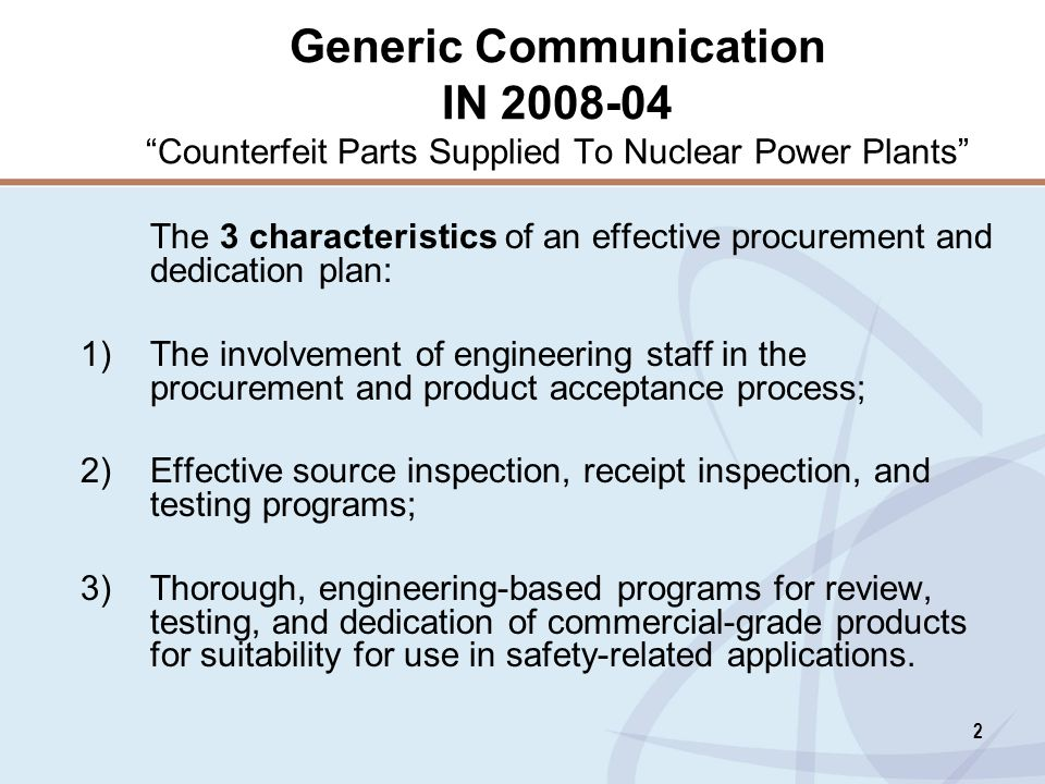 2 Generic Communication IN 2008-04 Counterfeit Parts Supplied To Nuclear Power Plants The 3 characteristics of an effective procurement and dedication