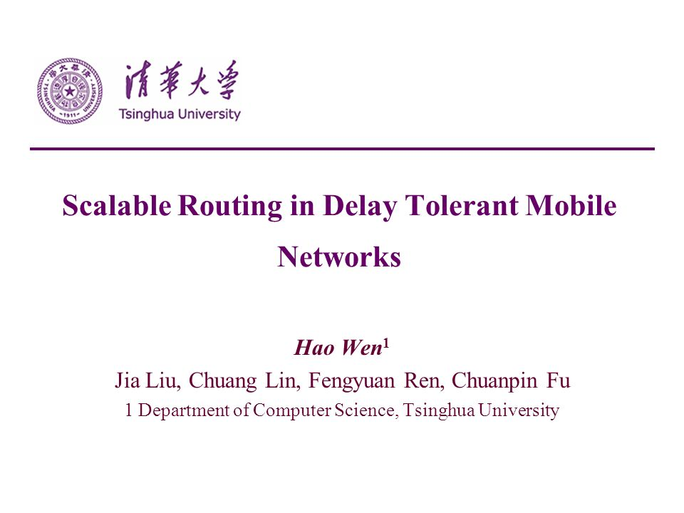 Scalable Routing in Delay Tolerant Mobile Networks Hao Wen 1 Jia Liu, Chuang Lin, Fengyuan Ren, Chuanpin Fu 1 Department of Computer Science, Tsinghua