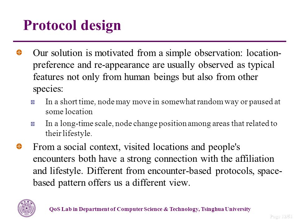 QoS Lab in Department of Computer Science & Technology, Tsinghua University Page 12/51 Our solution is motivated from a simple observation: location- preference and re-appearance are usually observed as typical features not only from human beings but also from other species: In a short time, node may move in somewhat random way or paused at some location In a long-time scale, node change position among areas that related to their lifestyle.