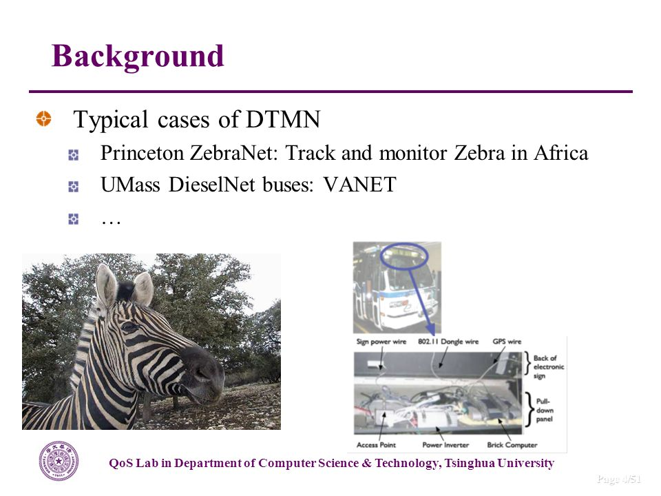 QoS Lab in Department of Computer Science & Technology, Tsinghua University Page 4/51 Typical cases of DTMN Princeton ZebraNet: Track and monitor Zebra in Africa UMass DieselNet buses: VANET … Background