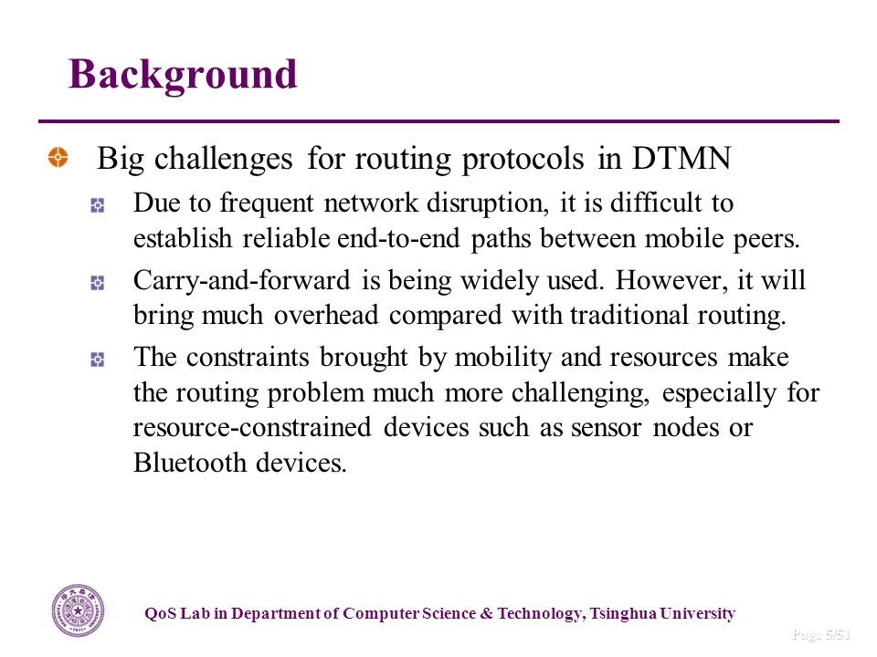 QoS Lab in Department of Computer Science & Technology, Tsinghua University Page 5/51 Big challenges for routing protocols in DTMN Due to frequent network disruption, it is difficult to establish reliable end-to-end paths between mobile peers.