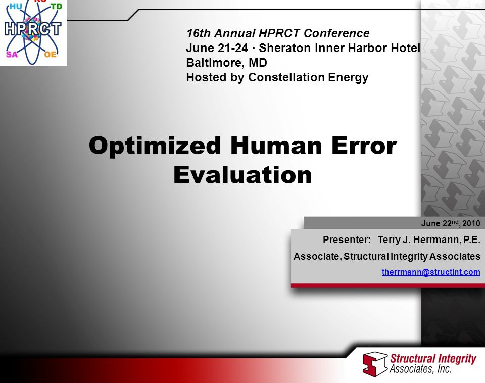 2010 HPRCT Presentation – Optimized Human Error Evaluation June 22 nd, 2010 Presenter: Terry J. Herrmann, P.E. Associate, Structural Integrity Associa