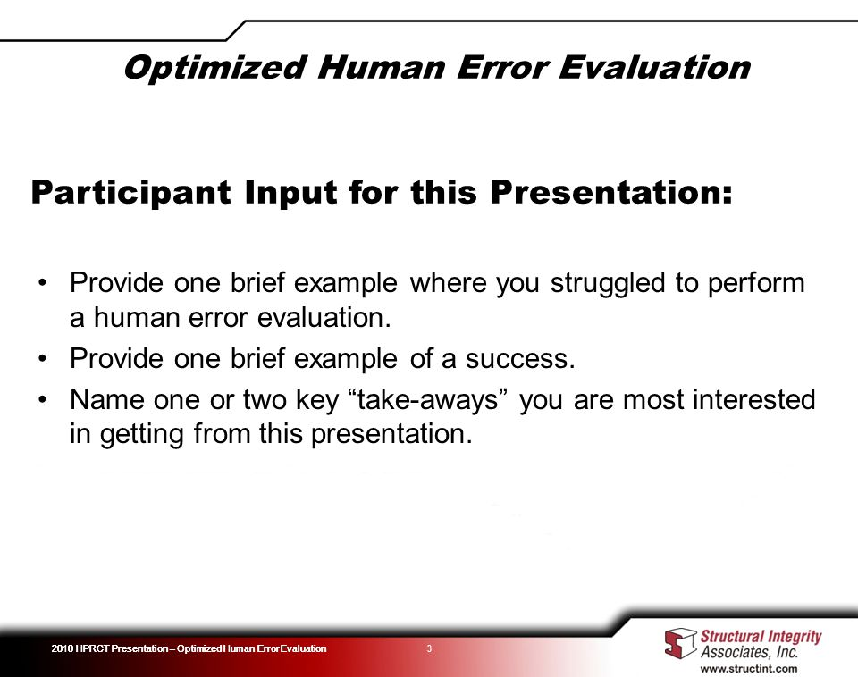 2010 HPRCT Presentation – Optimized Human Error Evaluation Optimized Human Error Evaluation 3 Participant Input for this Presentation: Provide one bri