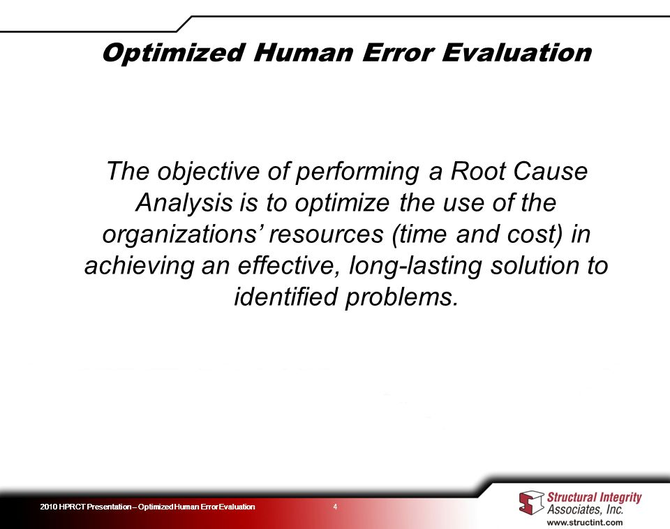 Optimized Human Error Evaluation 2010 HPRCT Presentation – Optimized Human Error Evaluation 4 The objective of performing a Root Cause Analysis is to