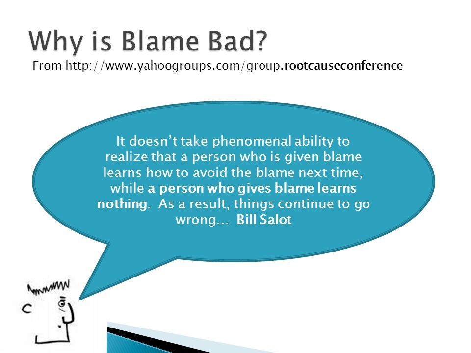 From http://www.yahoogroups.com/group.rootcauseconference It doesnt take phenomenal ability to realize that a person who is given blame learns how to