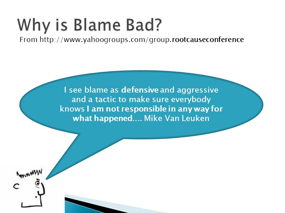 From http://www.yahoogroups.com/group.rootcauseconference I see blame as defensive and aggressive and a tactic to make sure everybody knows I am not r