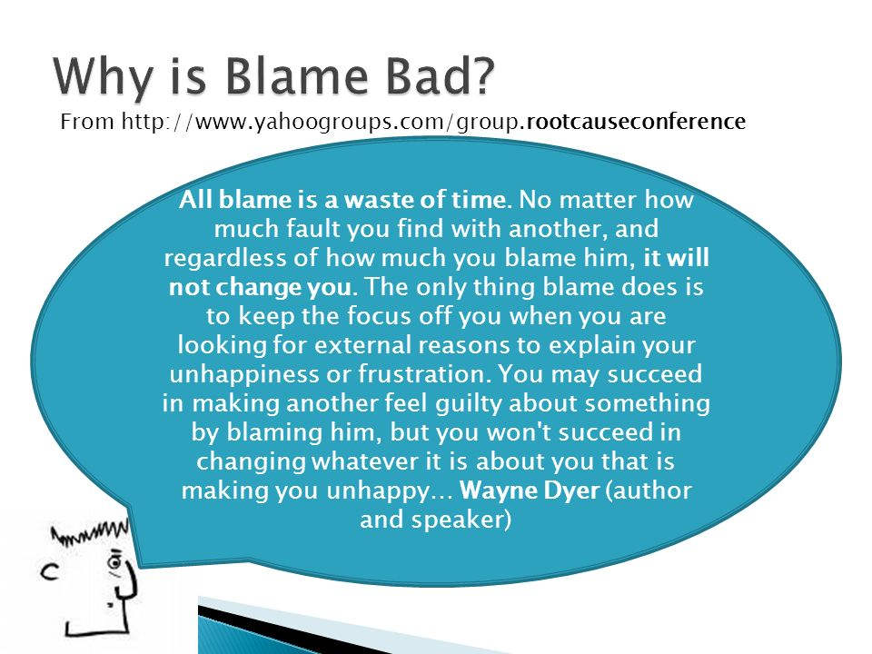 From http://www.yahoogroups.com/group.rootcauseconference All blame is a waste of time. No matter how much fault you find with another, and regardless