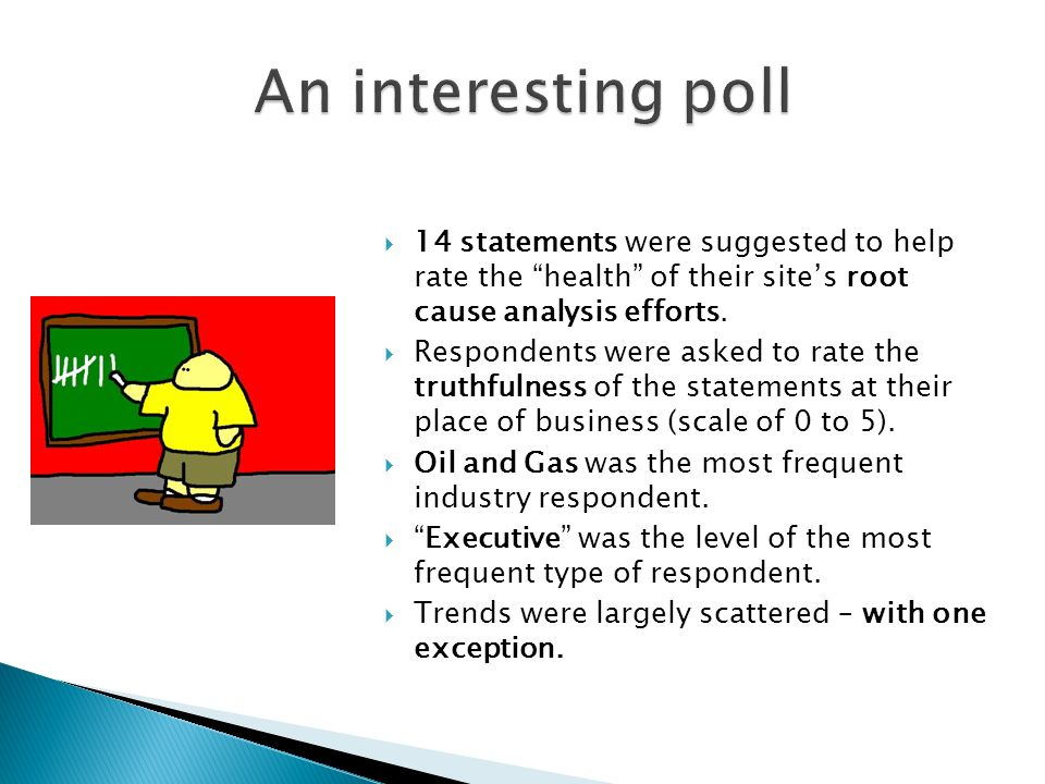 14 statements were suggested to help rate the health of their sites root cause analysis efforts. Respondents were asked to rate the truthfulness of th