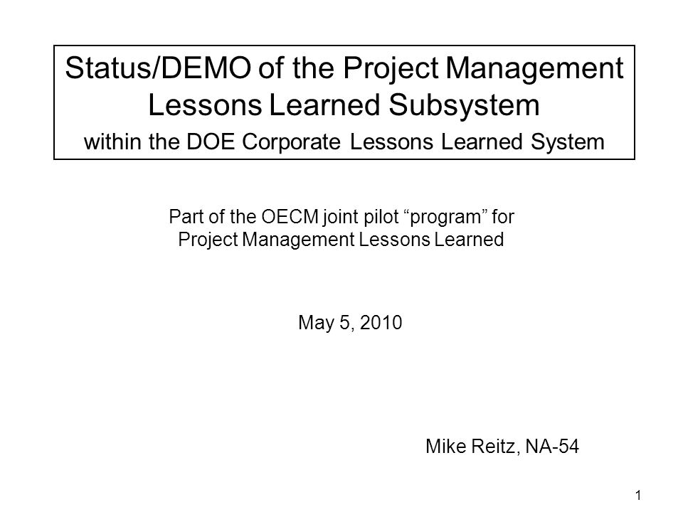 1 Part of the OECM joint pilot program for Project Management Lessons Learned Mike Reitz, NA-54 May 5, 2010 Status/DEMO of the Project Management Lessons Learned Subsystem within the DOE Corporate Lessons Learned System
