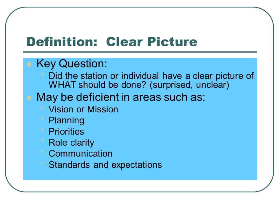 Definition: Clear Picture Key Question: Did the station or individual have a clear picture of WHAT should be done.