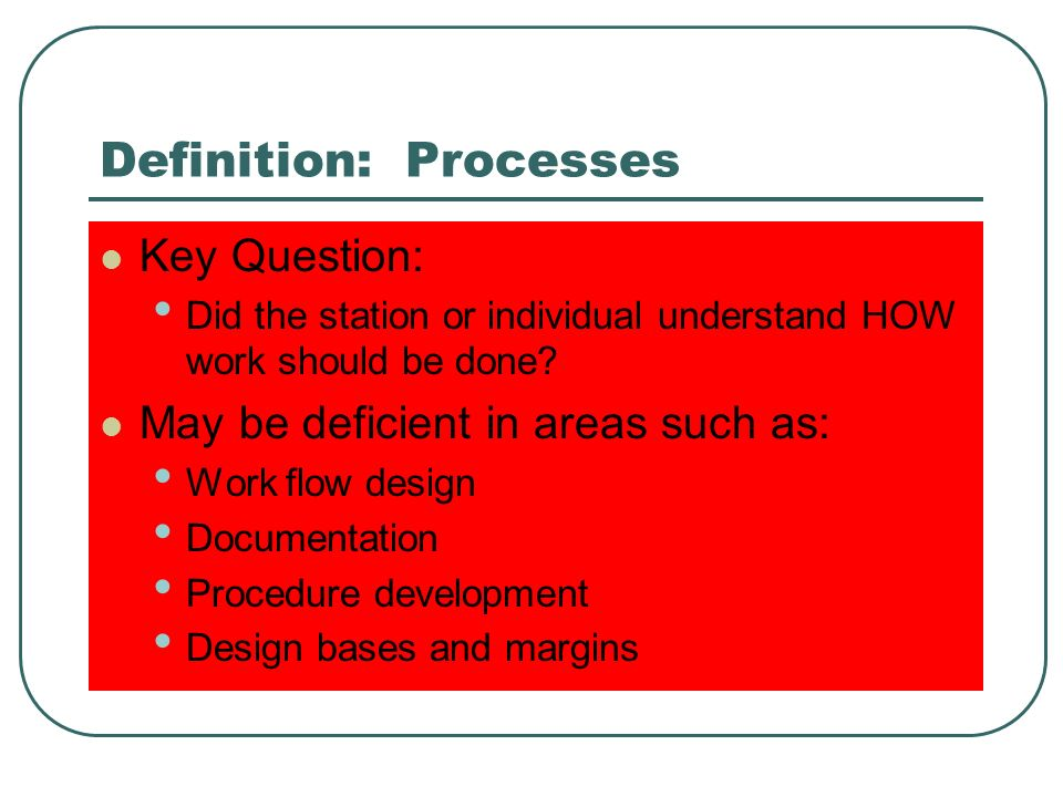 Definition: Processes Key Question: Did the station or individual understand HOW work should be done.