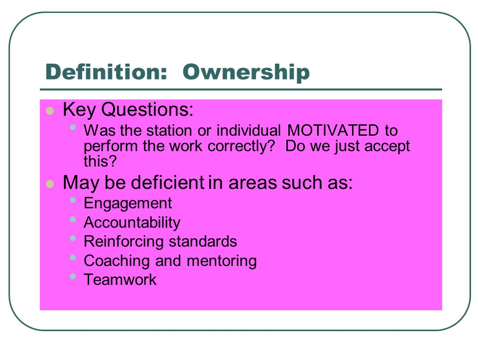 Definition: Ownership Key Questions: Was the station or individual MOTIVATED to perform the work correctly.