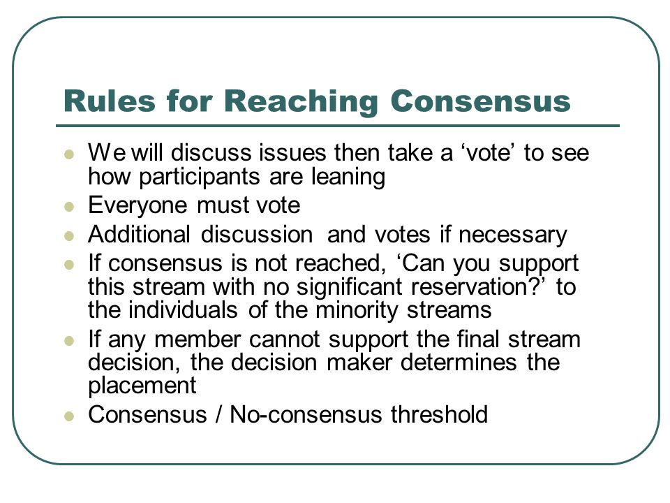 Rules for Reaching Consensus We will discuss issues then take a vote to see how participants are leaning Everyone must vote Additional discussion and votes if necessary If consensus is not reached, Can you support this stream with no significant reservation.