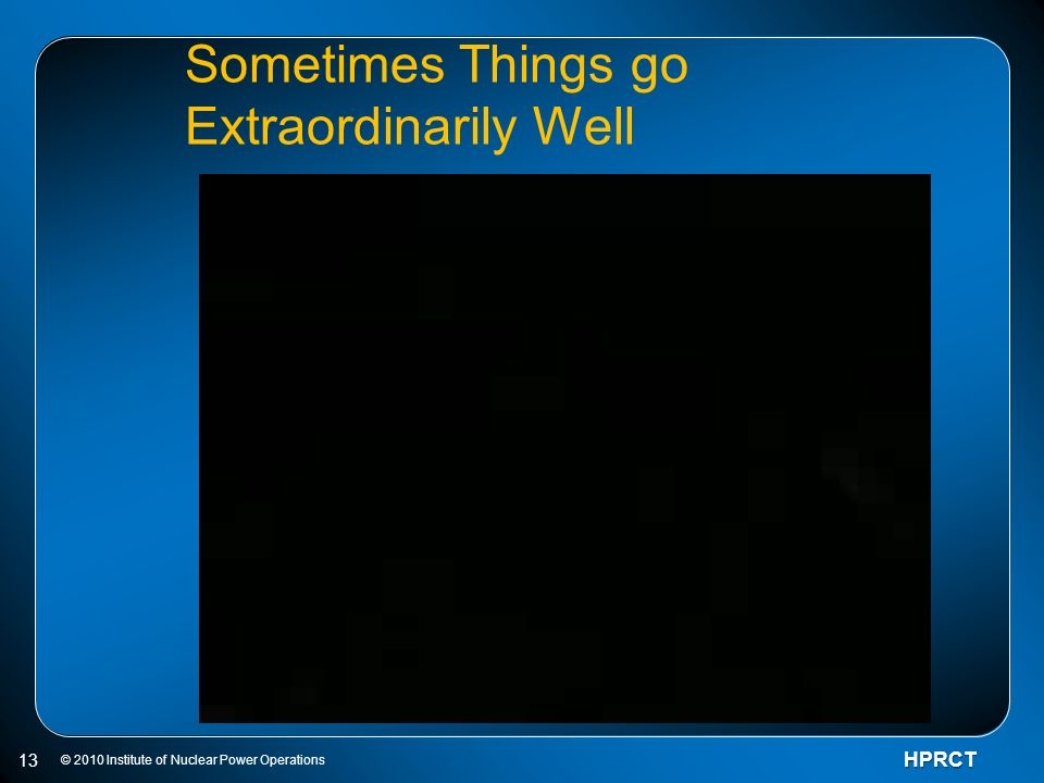 © 2010 Institute of Nuclear Power OperationsHPRCT 13 Sometimes Things go Extraordinarily Well