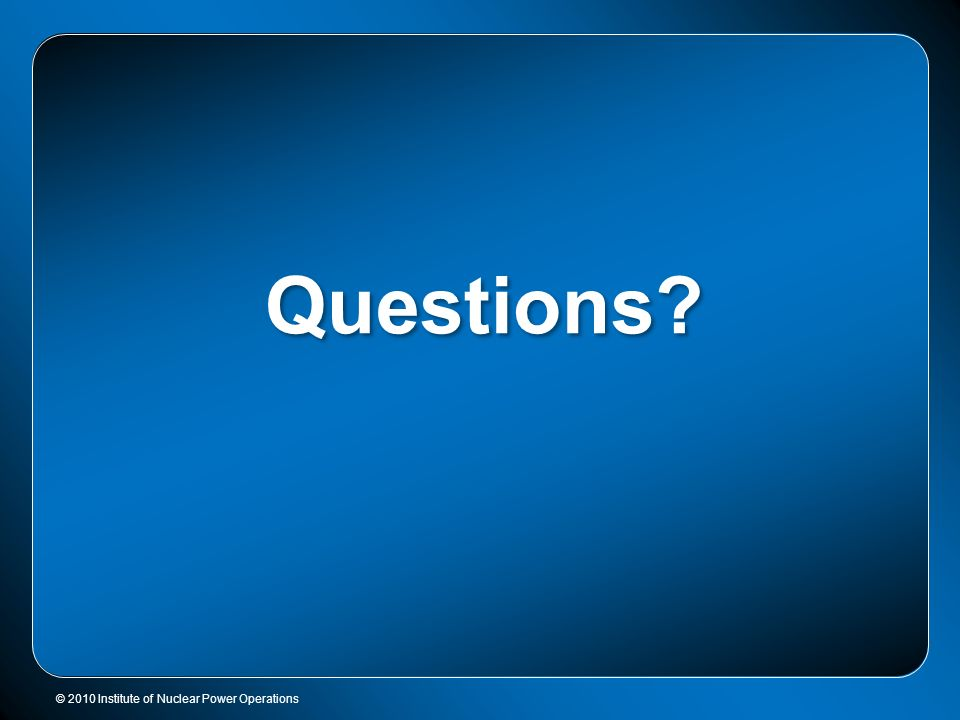 © 2010 Institute of Nuclear Power Operations Questions?